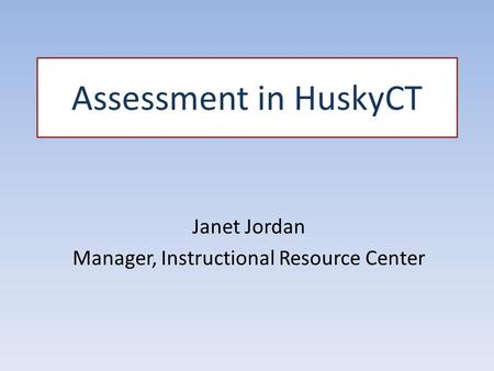 Assessment in HuskyCT Janet Jordan Manager, Instructional Resource Center.