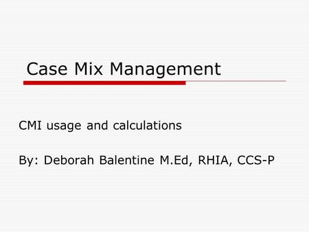 CMI usage and calculations By: Deborah Balentine M.Ed, RHIA, CCS-P