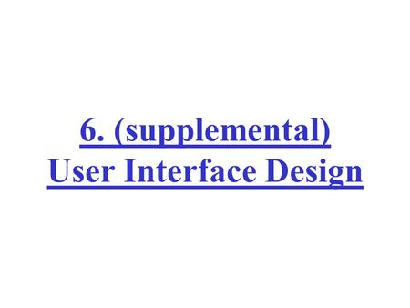 6. (supplemental) User Interface Design. User Interface Design System users often judge a system by its interface rather than its functionality A poorly.