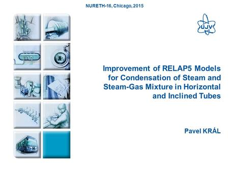 1 Improvement of RELAP5 Models for Condensation of Steam and Steam-Gas Mixture in Horizontal and Inclined Tubes Pavel KRÁL NURETH-16, Chicago, 2015.
