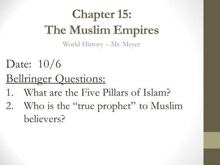 "Chapter 15: The Muslim Empires World History – Mr. Meyer Date: 10/6 Bellringer Questions: 1.What are the Five Pillars of Islam? 2.Who is the ""true prophet"""