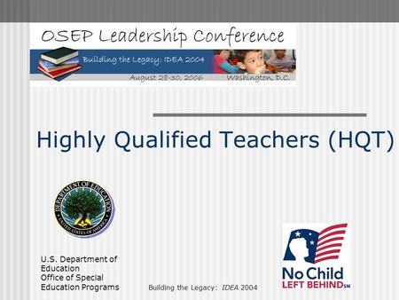 U.S. Department of Education Office of Special Education Programs Building the Legacy: IDEA 2004 Highly Qualified Teachers (HQT)