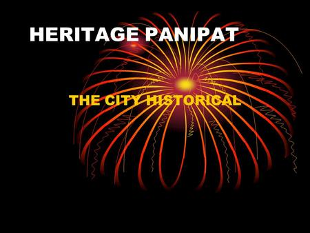 HERITAGE PANIPAT THE CITY HISTORICAL. The roots of the town of Panipat a District Headquarter 34 kilomerters south of Karnal on Sher Shah Suri Marg.