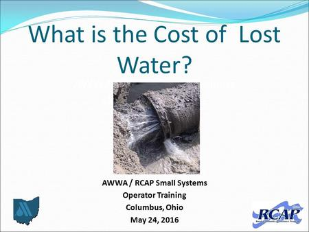 What is the Cost of Lost Water? AWWA / RCAP Small Systems Operator Training Columbus, Ohio May 24, 2016 AWWA / RCAP Small Systems Operator Training us,