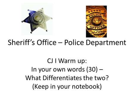Sheriff's Office – Police Department CJ I Warm up: In your own words (30) – What Differentiates the two? (Keep in your notebook)