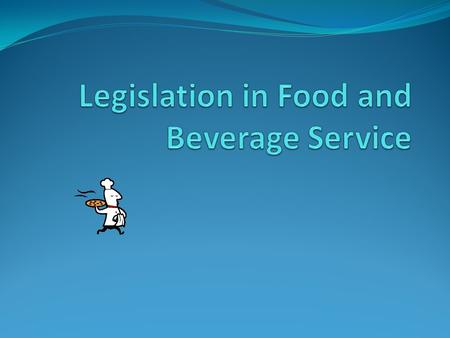 Objectives List at least six act/laws that govern food and beverage service Describe at least two benefits or consequences of legislation in food and.