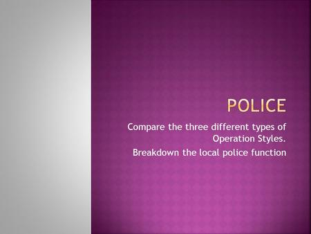 Compare the three different types of Operation Styles. Breakdown the local police function.
