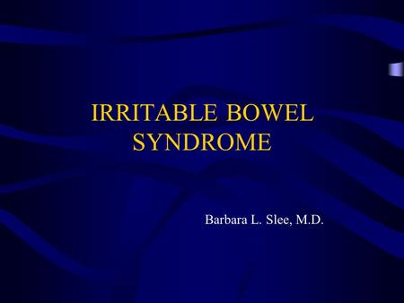 IRRITABLE BOWEL SYNDROME Barbara L. Slee, M.D.. IBS Epidemiology and pathophysiology Symptoms and signs of Dx Appropriate Work-up Treatment.