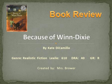 By Kate DiCamillo Genre:Realistic Fiction Lexile: 610 DRA: 40GR: R Created by: Mrs. Brower To Add a picture 1.Click photo and click Delete 2.Click Insert.