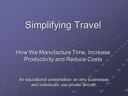 Simplifying Travel How We Manufacture Time, Increase Productivity and Reduce Costs An educational presentation on why businesses and individuals use private.
