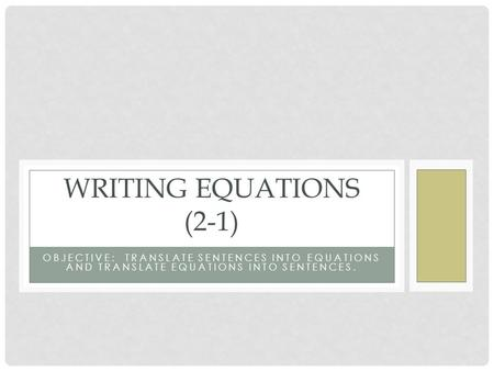 OBJECTIVE: TRANSLATE SENTENCES INTO EQUATIONS AND TRANSLATE EQUATIONS INTO SENTENCES. WRITING EQUATIONS (2-1)
