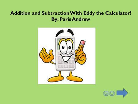 Addition and Subtraction With Eddy the Calculator! By: Paris Andrew.