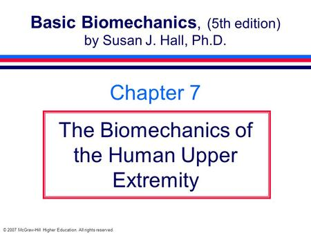 © 2007 McGraw-Hill Higher Education. All rights reserved. Basic Biomechanics, (5th edition) by Susan J. Hall, Ph.D. Chapter 7 The Biomechanics of the Human.