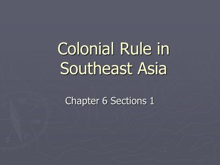 Colonial Rule in Southeast Asia Chapter 6 Sections 1.