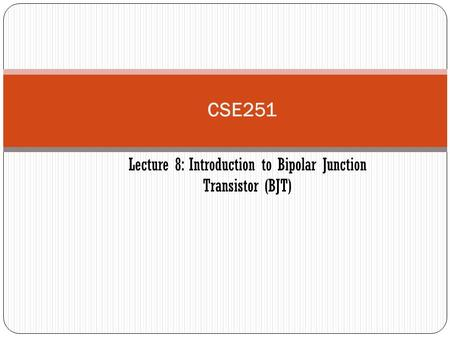 CSE251 Lecture 8: Introduction to Bipolar Junction Transistor (BJT)