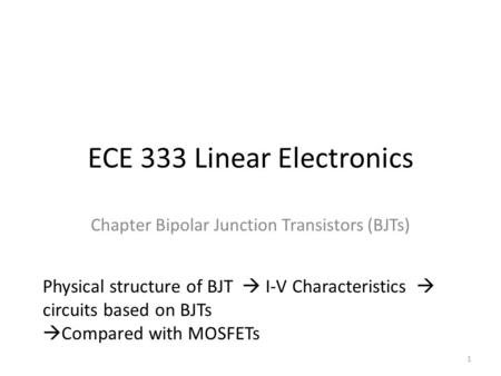 ECE 333 Linear Electronics Chapter Bipolar Junction Transistors (BJTs) Physical structure of BJT  I-V Characteristics  circuits based on BJTs  Compared.