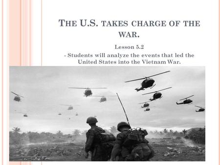 T HE U.S. TAKES CHARGE OF THE WAR. Lesson 5.2 - Students will analyze the events that led the United States into the Vietnam War.