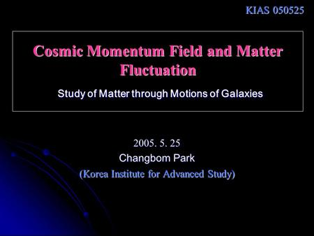 Cosmic Momentum Field and Matter Fluctuation Study of Matter through Motions of Galaxies 2005. 5. 25 Changbom Park (Korea Institute for Advanced Study)