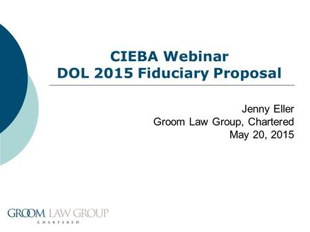 CIEBA Webinar DOL 2015 Fiduciary Proposal Jenny Eller Groom Law Group, Chartered May 20, 2015.