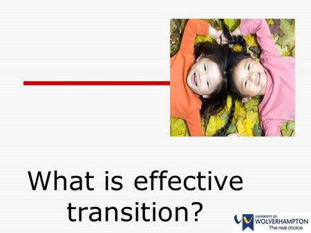 What is effective transition?. Transition  If it is to be successful, then it needs to be a process of co-construction through participation between.