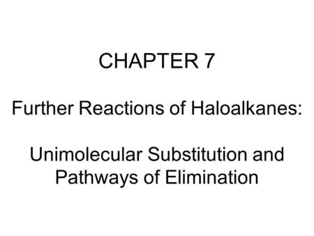 CHAPTER 7 Further Reactions of Haloalkanes: Unimolecular Substitution and Pathways of Elimination.