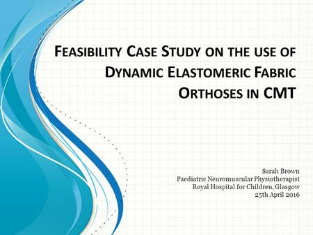 F EASIBILITY C ASE S TUDY ON THE USE OF D YNAMIC E LASTOMERIC F ABRIC O RTHOSES IN CMT​ Sarah Brown ​ Paediatric Neuromuscular Physiotherapist ​ Royal.