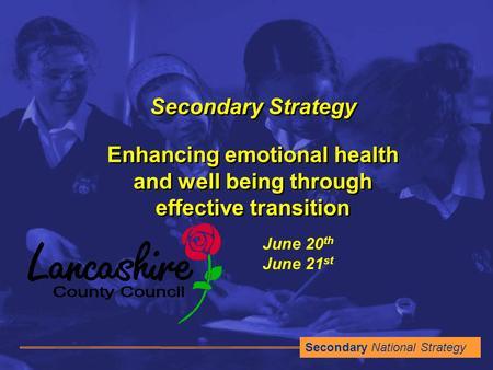 Secondary National Strategy Secondary Strategy Enhancing emotional health and well being through effective transition June 20 th June 21 st.