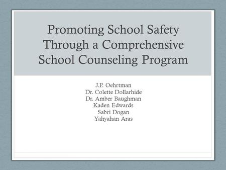 Promoting School Safety Through a Comprehensive School Counseling Program J.P. Oehrtman Dr. Colette Dollarhide Dr. Amber Baughman Kaden Edwards Sabri Dogan.