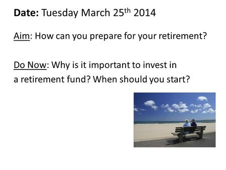 Date: Tuesday March 25 th 2014 Aim: How can you prepare for your retirement? Do Now: Why is it important to invest in a retirement fund? When should you.