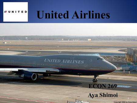 United Airlines ECON 269 Aya Shimoi 1. Company Information History Values Route In-flight Service Baggage Financial News 2.