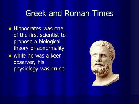 Greek and Roman Times Hippocrates was one of the first scientist to propose a biological theory of abnormality Hippocrates was one of the first scientist.