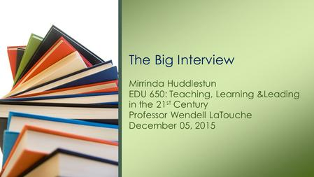 Mirrinda Huddlestun EDU 650: Teaching, Learning &Leading in the 21 st Century Professor Wendell LaTouche December 05, 2015 The Big Interview.