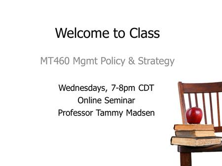 Welcome to Class MT460 Mgmt Policy & Strategy Wednesdays, 7-8pm CDT Online Seminar Professor Tammy Madsen.