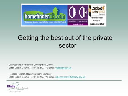 Getting the best out of the private sector Vijay Jethwa, Homefinder Development Officer Blaby District Council, Tel: 0116 2727770