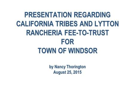 PRESENTATION REGARDING CALIFORNIA TRIBES AND LYTTON RANCHERIA FEE-TO-TRUST FOR TOWN OF WINDSOR by Nancy Thorington August 25, 2015.