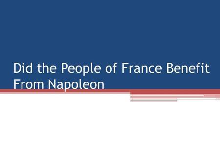 Did the People of France Benefit From Napoleon. Better Quality of Life In many ways life got better under Napoleon -Abolished the inherited privileges.