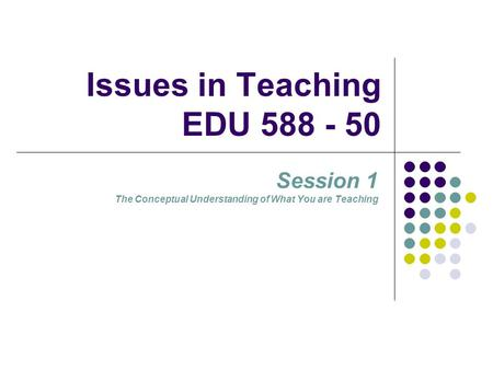 Issues in Teaching EDU 588 - 50 Session 1 The Conceptual Understanding of What You are Teaching.