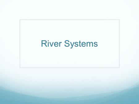 River Systems. A river system is an open system. An open system has inputs, processes and outputs. So unlike water in the hydrological cycle, where there.