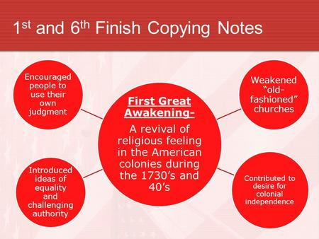 1 st and 6 th Finish Copying Notes First Great Awakening- A revival of religious feeling in the American colonies during the 1730's and 40's Introduced.