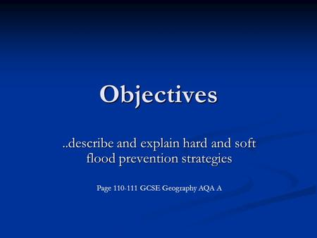 Objectives..describe and explain hard and soft flood prevention strategies Page 110-111 GCSE Geography AQA A.