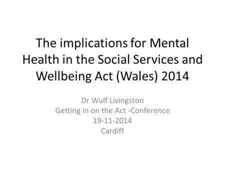 The implications for Mental Health in the Social Services and Wellbeing Act (Wales) 2014 Dr Wulf Livingston Getting in on the Act -Conference 19-11-2014.