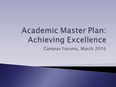 "Campus Forums, March 2016.  Academic Master Plan (AMP) is a ""best practice"" and a requirement of Middle States, MHEC, and MC2020.  The AMP will provide."