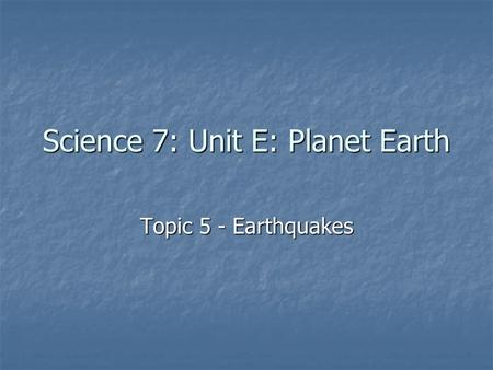 Science 7: Unit E: Planet Earth Topic 5 - Earthquakes.