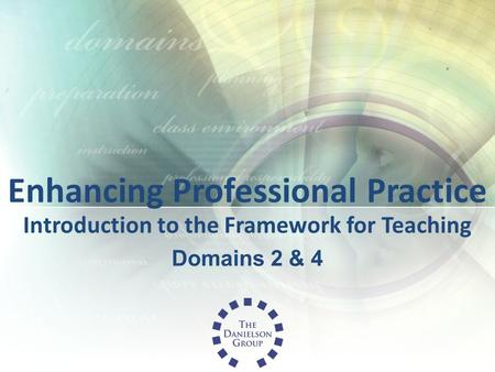 Enhancing Professional Practice Introduction to the Framework for Teaching Domains 2 & 4.