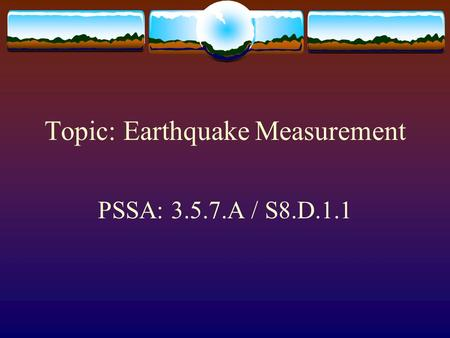 Topic: Earthquake Measurement PSSA: 3.5.7.A / S8.D.1.1.