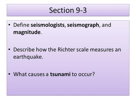 Section 9-3 Define seismologists, seismograph, and magnitude. Describe how the Richter scale measures an earthquake. What causes a tsunami to occur? Define.