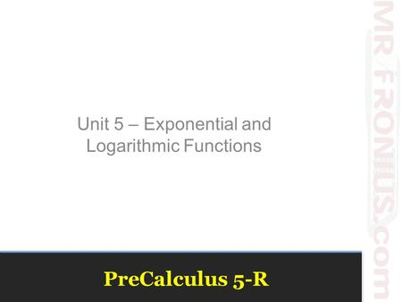 PreCalculus 5-R Unit 5 – Exponential and Logarithmic Functions.