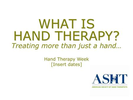 WHAT IS HAND THERAPY? WHAT IS HAND THERAPY? Treating more than just a hand… Hand Therapy Week [Insert dates]