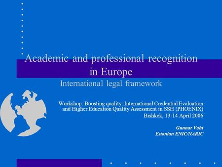 Academic and professional recognition in Europe International legal framework Workshop: Boosting quality: International Credential Evaluation and Higher.