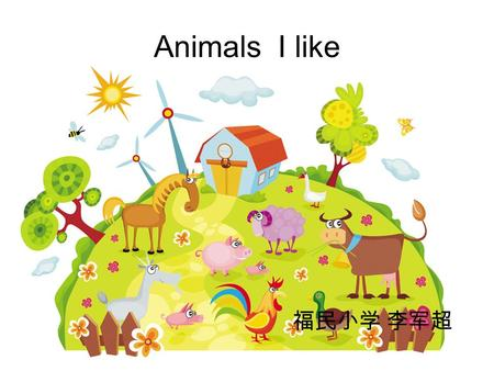 Animals I like 福民小学 李军超 What animals do you see in the song? Which animal do you like ? Why?